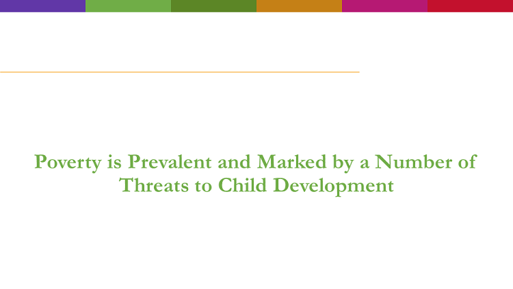 Text reads: Poverty is Prevalent and Marked by Numerous Threats to Child Development