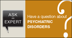 Ask an expert. Submit a question about psychiatric disorders.
